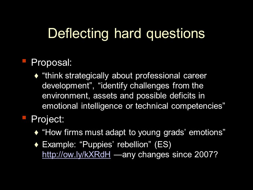 Deflecting hard questions ▪ Proposal: ♦ think strategically about professional career development , identify challenges from the environment, assets and possible deficits in emotional intelligence or technical competencies ▪ Project: ♦ How firms must adapt to young grads' emotions ♦Example: Puppies' rebellion (ES) http://ow.ly/kXRdH —any changes since 2007.