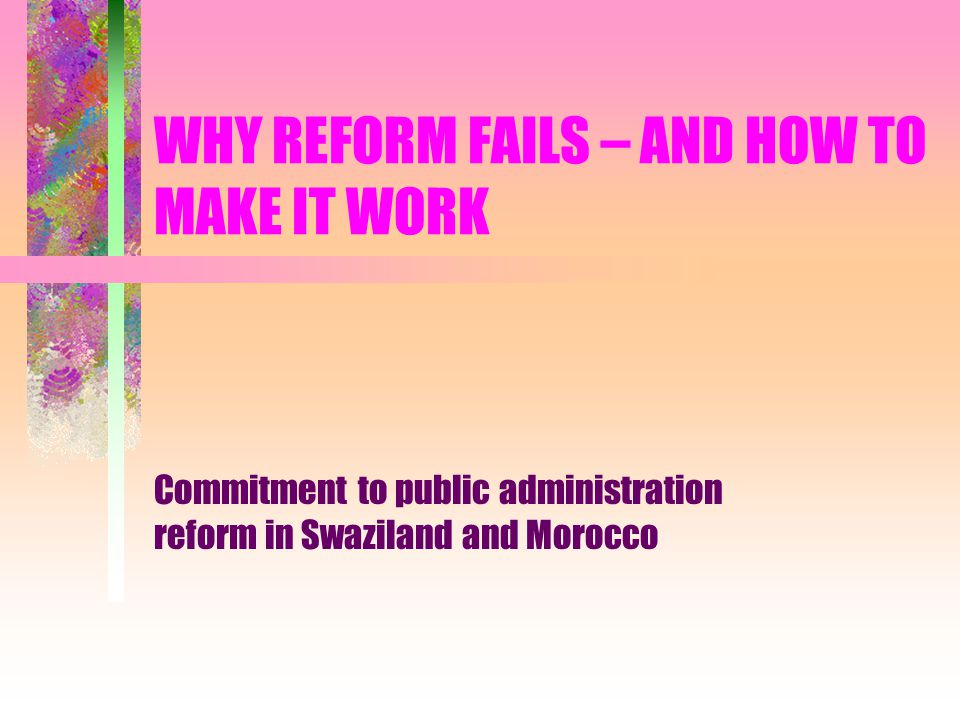 Overview of presentation The 'traditional' model of reform: a (World Bank) critique Commitment as a response to reform failure: developing a model Applying the model in Swaziland and Morocco: the primacy of politics Building commitment in Swaziland and Morocco: idiosyncratic actions Implications for Public Administration Reform