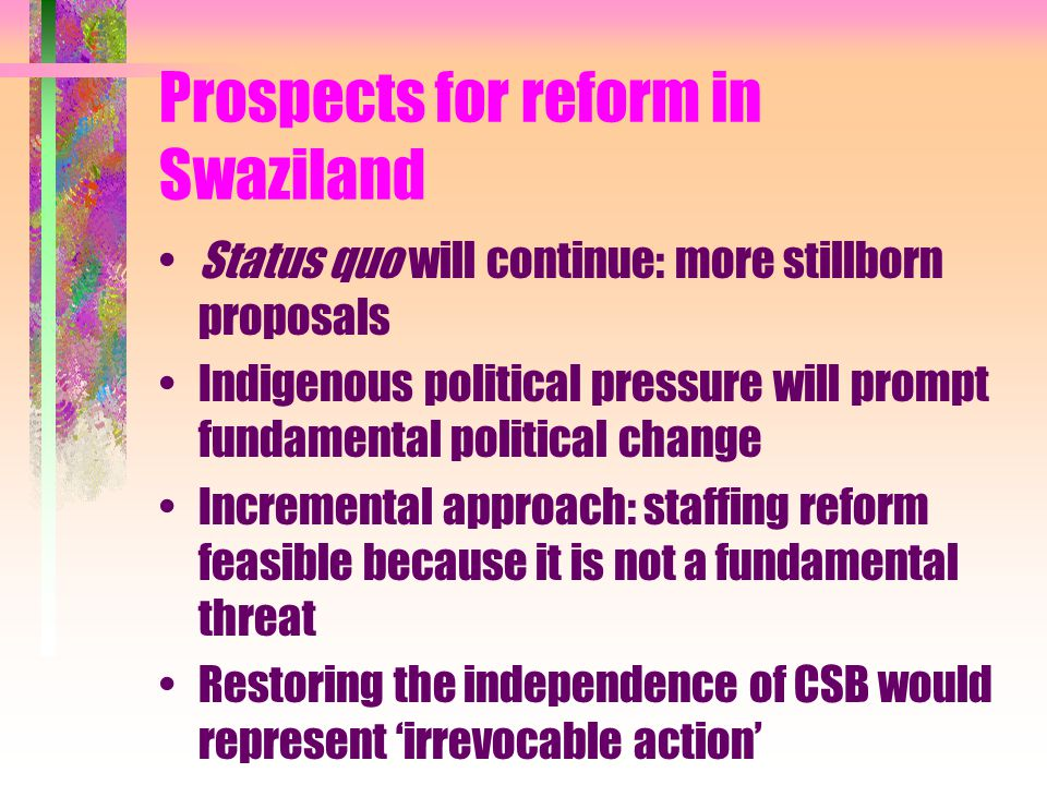 Prospects for reform in Swaziland Status quo will continue: more stillborn proposals Indigenous political pressure will prompt fundamental political change Incremental approach: staffing reform feasible because it is not a fundamental threat Restoring the independence of CSB would represent 'irrevocable action'