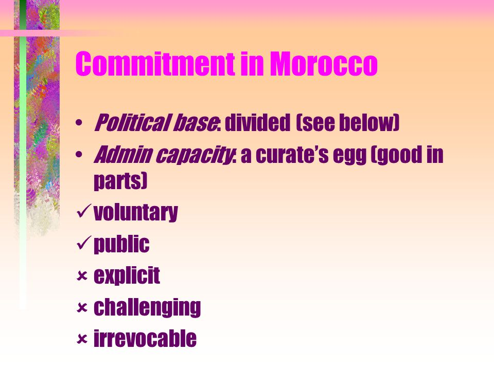 Commitment in Morocco Political base: divided (see below) Admin capacity: a curate's egg (good in parts) voluntary public  explicit  challenging  irrevocable