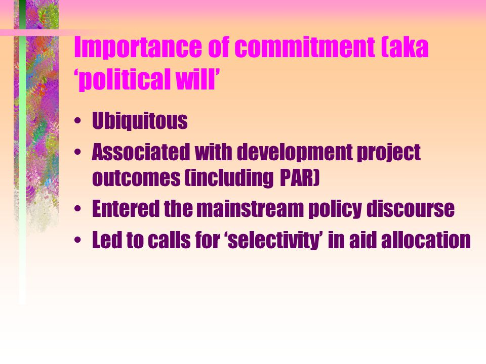 Importance of commitment (aka 'political will' Ubiquitous Associated with development project outcomes (including PAR) Entered the mainstream policy d
