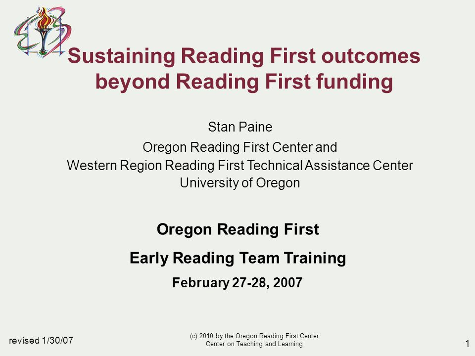 1 revised 1/30/07 Sustaining Reading First outcomes beyond Reading First funding Stan Paine Oregon Reading First Center and Western Region Reading First Technical Assistance Center University of Oregon Oregon Reading First Early Reading Team Training February 27-28, 2007 (c) 2010 by the Oregon Reading First Center Center on Teaching and Learning