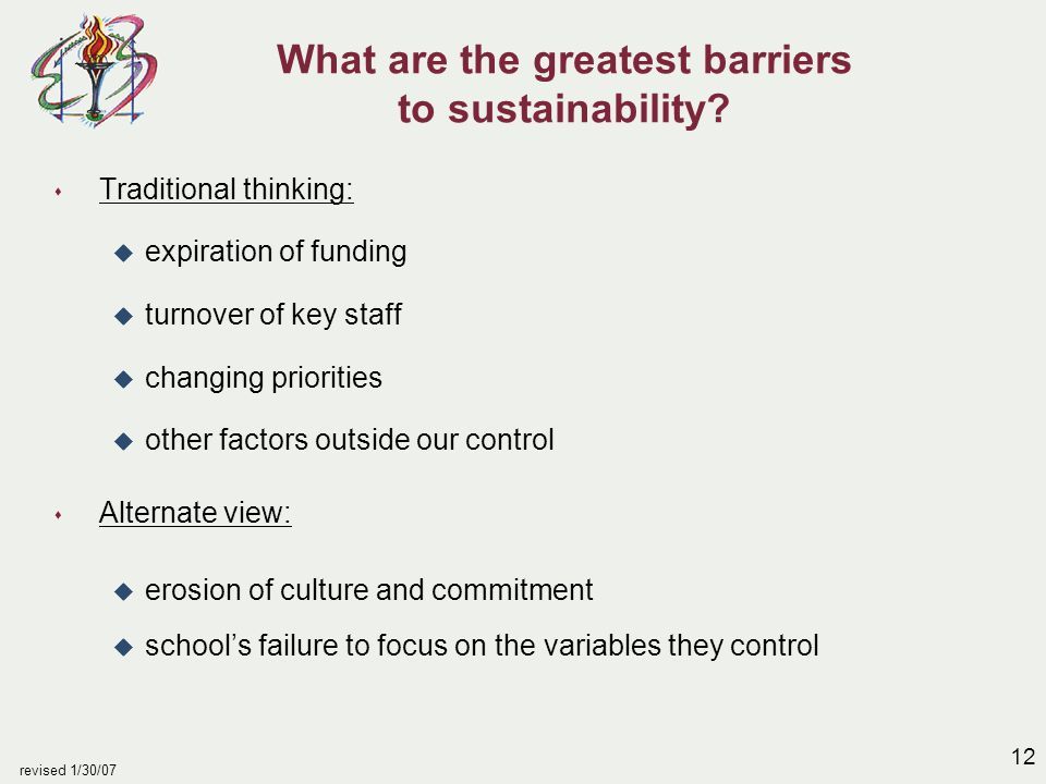 12 revised 1/30/07 What are the greatest barriers to sustainability? s Traditional thinking: u expiration of funding u turnover of key staff u changin