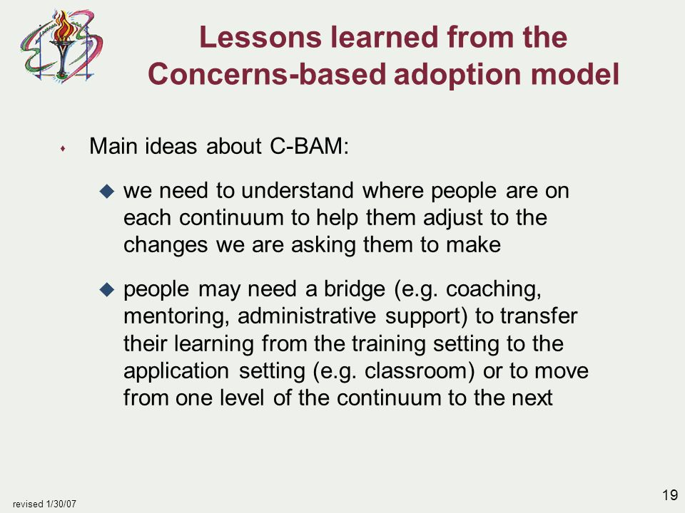 19 revised 1/30/07 Lessons learned from the Concerns-based adoption model s Main ideas about C-BAM: u we need to understand where people are on each c