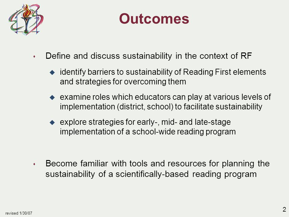2 revised 1/30/07 Outcomes s Define and discuss sustainability in the context of RF u identify barriers to sustainability of Reading First elements and strategies for overcoming them u examine roles which educators can play at various levels of implementation (district, school) to facilitate sustainability u explore strategies for early-, mid- and late-stage implementation of a school-wide reading program s Become familiar with tools and resources for planning the sustainability of a scientifically-based reading program