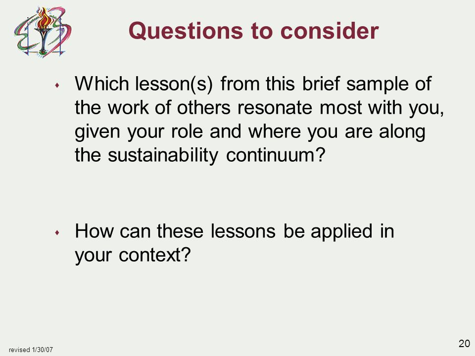 20 revised 1/30/07 Questions to consider s Which lesson(s) from this brief sample of the work of others resonate most with you, given your role and wh