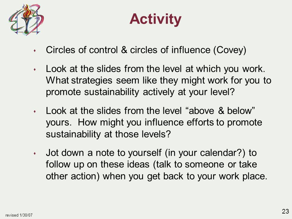 23 revised 1/30/07 Activity s Circles of control & circles of influence (Covey) s Look at the slides from the level at which you work.