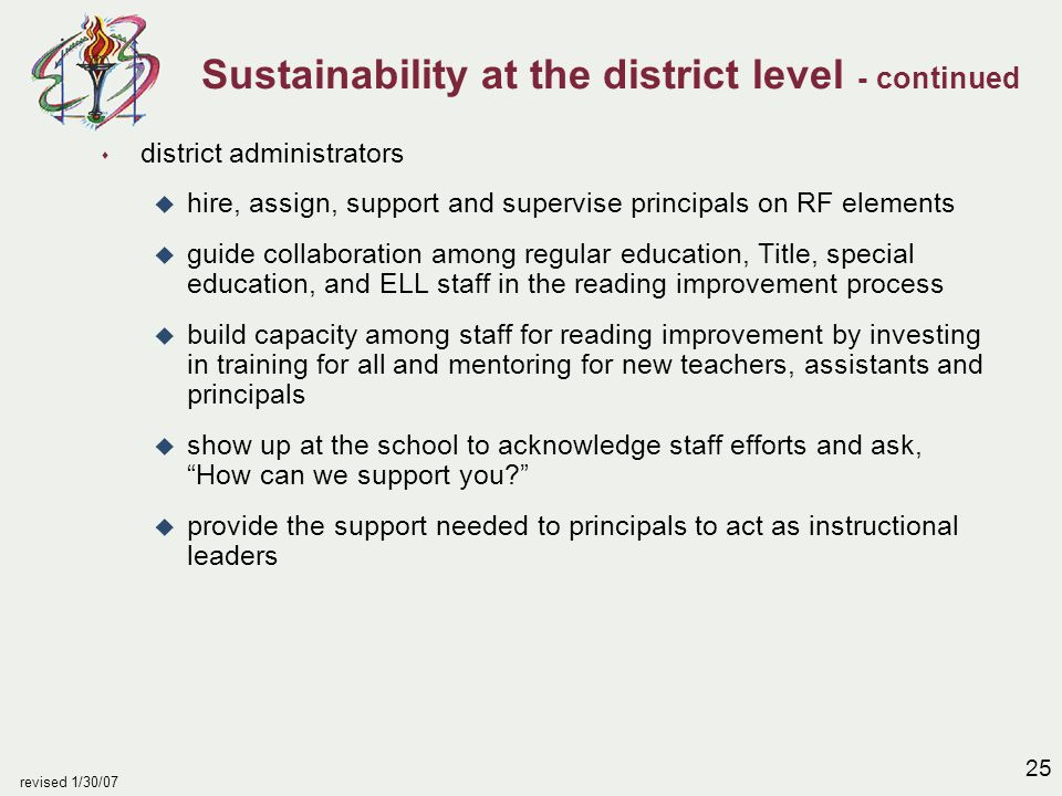 25 revised 1/30/07 Sustainability at the district level - continued s district administrators u hire, assign, support and supervise principals on RF e