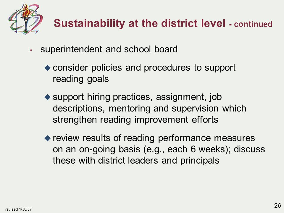 26 revised 1/30/07 Sustainability at the district level - continued s superintendent and school board u consider policies and procedures to support reading goals u support hiring practices, assignment, job descriptions, mentoring and supervision which strengthen reading improvement efforts u review results of reading performance measures on an on-going basis (e.g., each 6 weeks); discuss these with district leaders and principals
