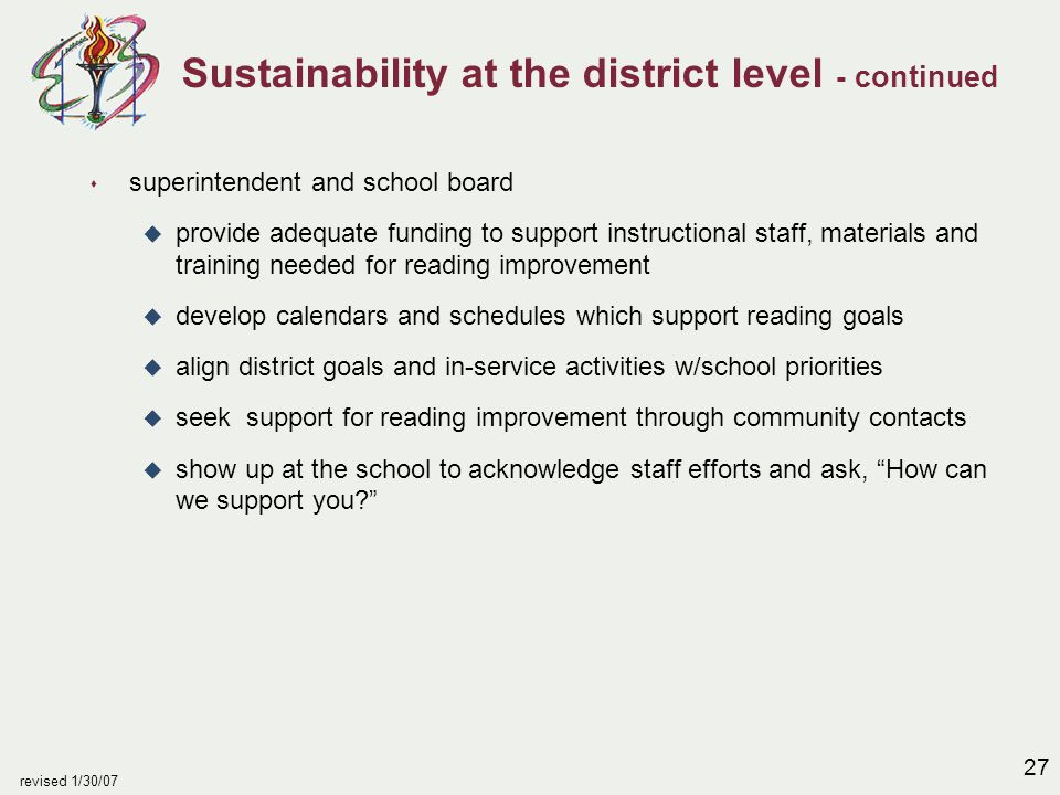 27 revised 1/30/07 Sustainability at the district level - continued s superintendent and school board u provide adequate funding to support instructio