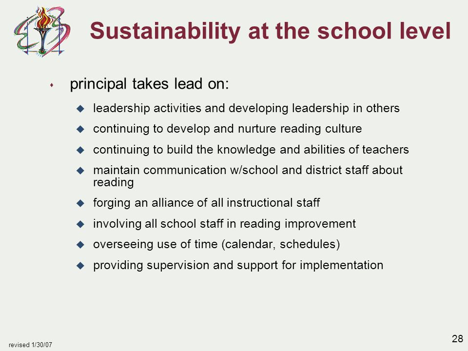 28 revised 1/30/07 Sustainability at the school level s principal takes lead on: u leadership activities and developing leadership in others u continuing to develop and nurture reading culture u continuing to build the knowledge and abilities of teachers u maintain communication w/school and district staff about reading u forging an alliance of all instructional staff u involving all school staff in reading improvement u overseeing use of time (calendar, schedules) u providing supervision and support for implementation