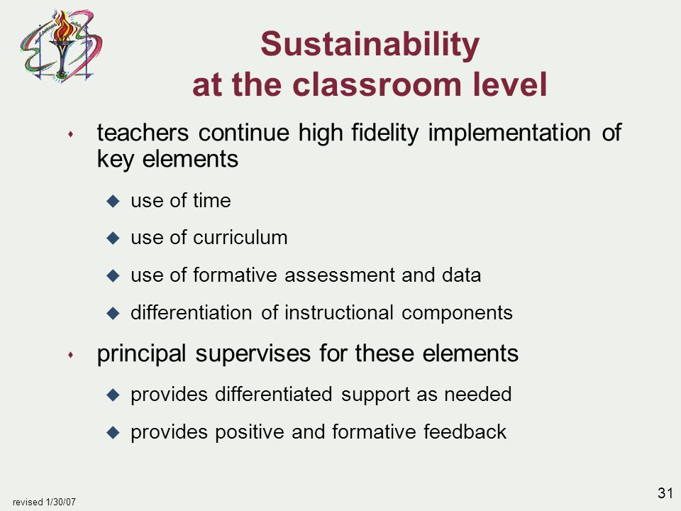 31 revised 1/30/07 Sustainability at the classroom level s teachers continue high fidelity implementation of key elements u use of time u use of curriculum u use of formative assessment and data u differentiation of instructional components s principal supervises for these elements u provides differentiated support as needed u provides positive and formative feedback