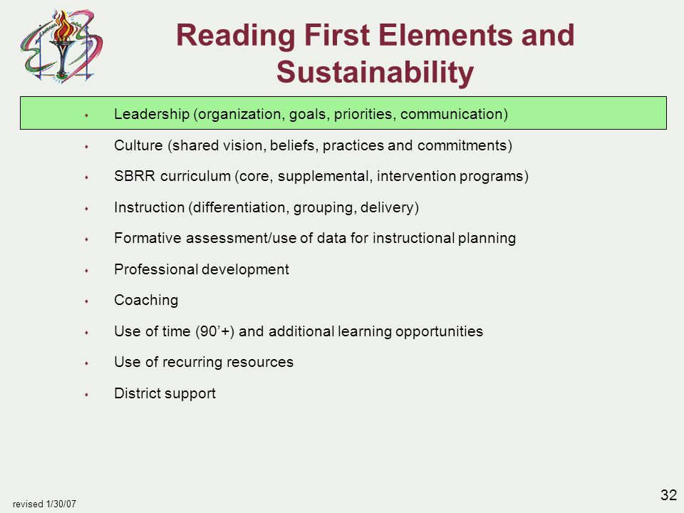 32 revised 1/30/07 Reading First Elements and Sustainability s Leadership (organization, goals, priorities, communication) s Culture (shared vision, beliefs, practices and commitments) s SBRR curriculum (core, supplemental, intervention programs) s Instruction (differentiation, grouping, delivery) s Formative assessment/use of data for instructional planning s Professional development s Coaching s Use of time (90'+) and additional learning opportunities s Use of recurring resources s District support