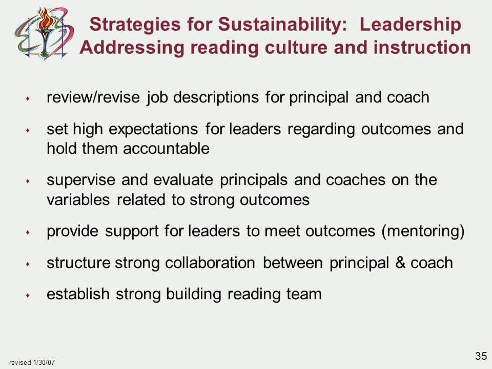 35 revised 1/30/07 Strategies for Sustainability: Leadership Addressing reading culture and instruction s review/revise job descriptions for principal and coach s set high expectations for leaders regarding outcomes and hold them accountable s supervise and evaluate principals and coaches on the variables related to strong outcomes s provide support for leaders to meet outcomes (mentoring) s structure strong collaboration between principal & coach s establish strong building reading team