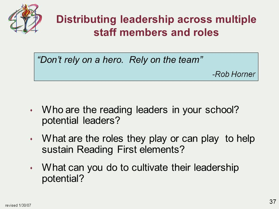 37 revised 1/30/07 Distributing leadership across multiple staff members and roles s Who are the reading leaders in your school? potential leaders? s