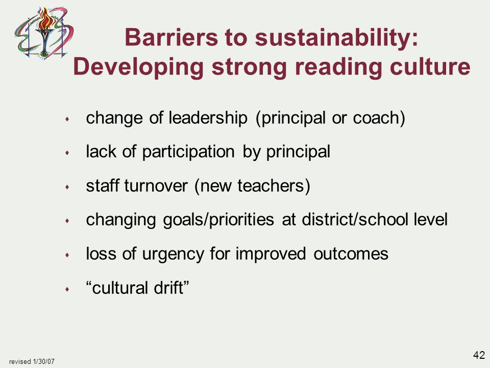 42 revised 1/30/07 Barriers to sustainability: Developing strong reading culture s change of leadership (principal or coach) s lack of participation b