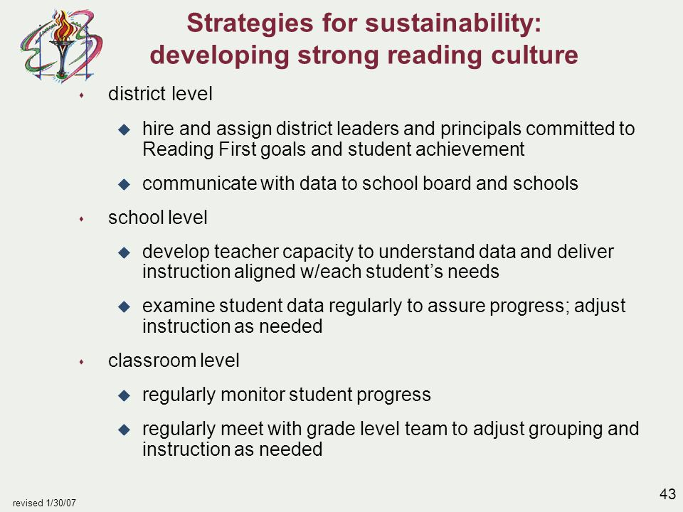 43 revised 1/30/07 Strategies for sustainability: developing strong reading culture s district level u hire and assign district leaders and principals committed to Reading First goals and student achievement u communicate with data to school board and schools s school level u develop teacher capacity to understand data and deliver instruction aligned w/each student's needs u examine student data regularly to assure progress; adjust instruction as needed s classroom level u regularly monitor student progress u regularly meet with grade level team to adjust grouping and instruction as needed