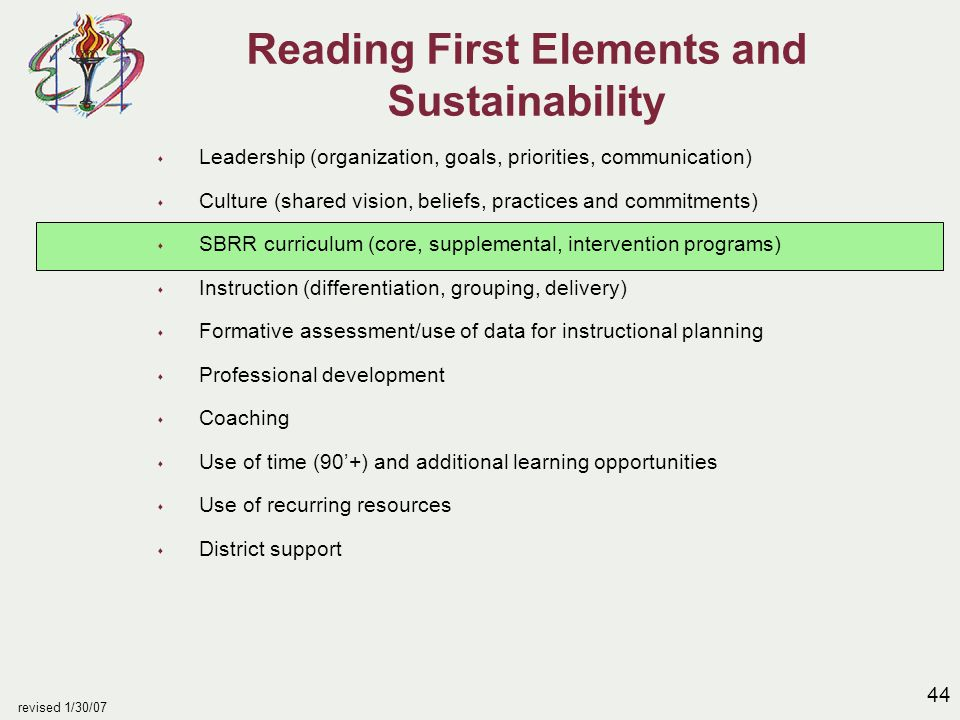 44 revised 1/30/07 Reading First Elements and Sustainability s Leadership (organization, goals, priorities, communication) s Culture (shared vision, beliefs, practices and commitments) s SBRR curriculum (core, supplemental, intervention programs) s Instruction (differentiation, grouping, delivery) s Formative assessment/use of data for instructional planning s Professional development s Coaching s Use of time (90'+) and additional learning opportunities s Use of recurring resources s District support