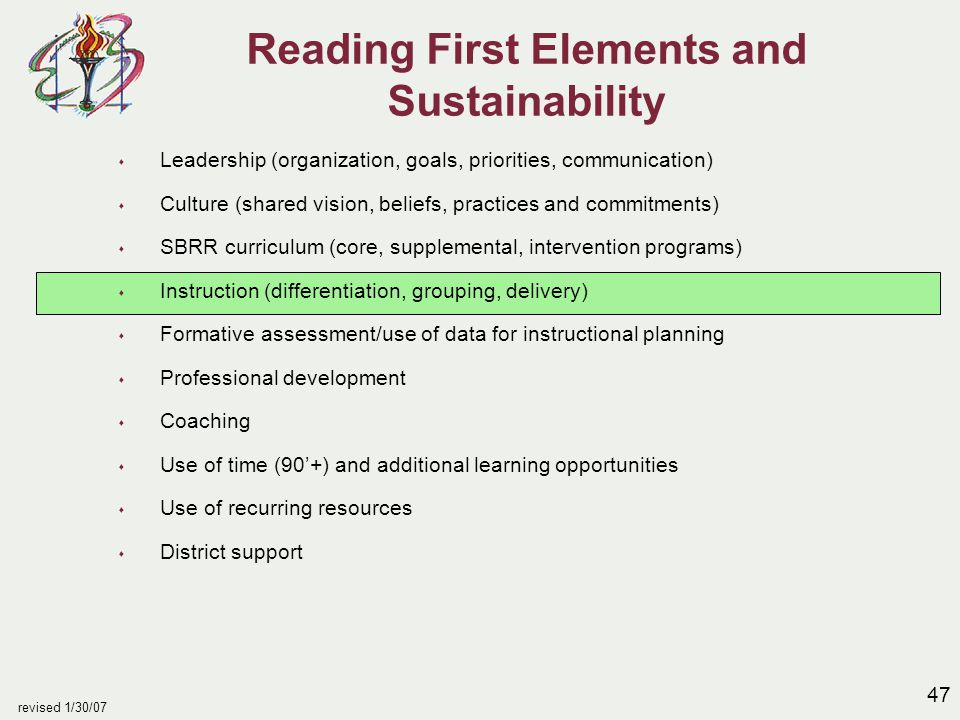 47 revised 1/30/07 Reading First Elements and Sustainability s Leadership (organization, goals, priorities, communication) s Culture (shared vision, beliefs, practices and commitments) s SBRR curriculum (core, supplemental, intervention programs) s Instruction (differentiation, grouping, delivery) s Formative assessment/use of data for instructional planning s Professional development s Coaching s Use of time (90'+) and additional learning opportunities s Use of recurring resources s District support