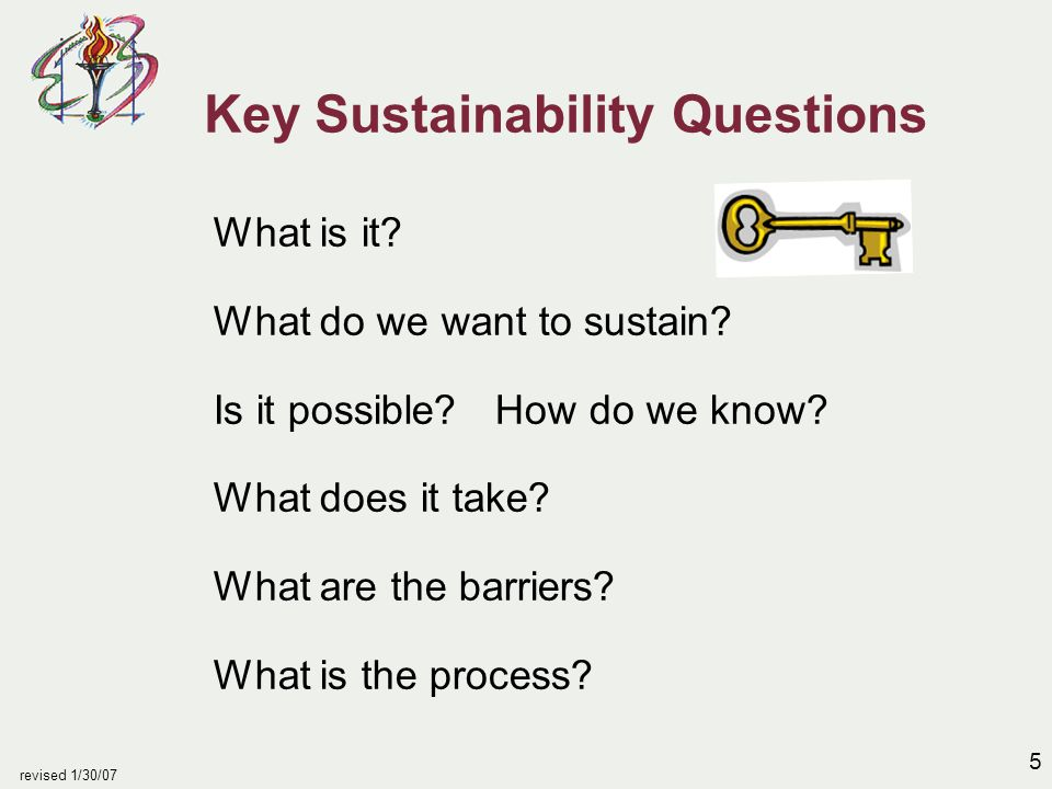 5 revised 1/30/07 Key Sustainability Questions What is it? What do we want to sustain? Is it possible? How do we know? What does it take? What are the