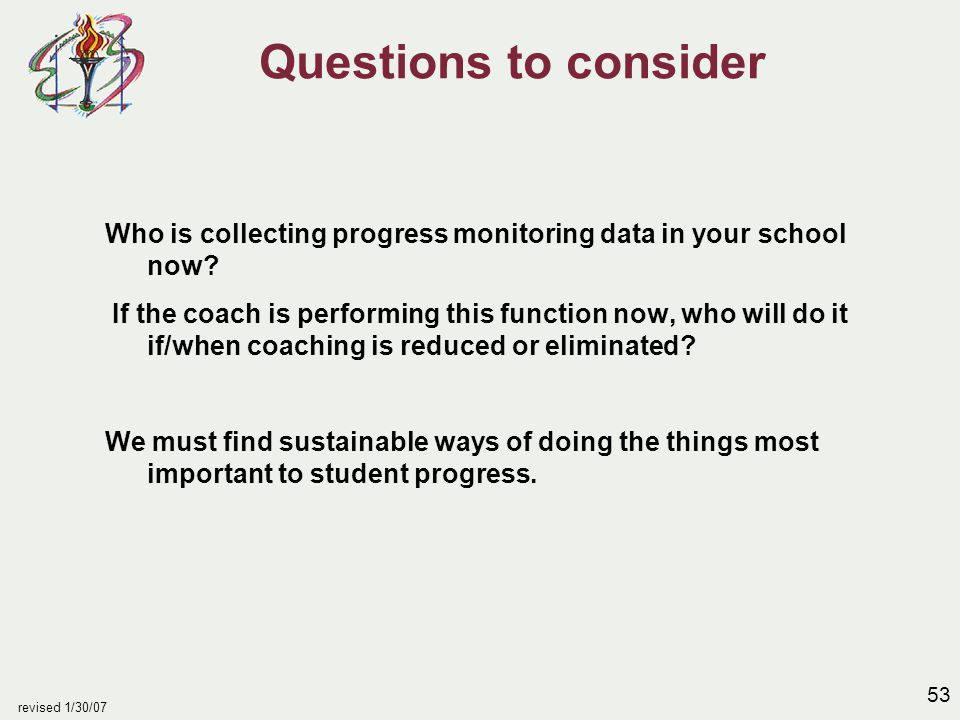 53 revised 1/30/07 Questions to consider Who is collecting progress monitoring data in your school now.
