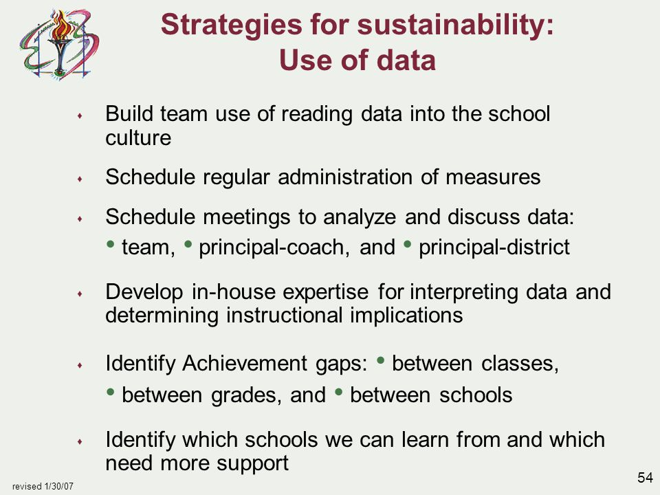 54 revised 1/30/07 Strategies for sustainability: Use of data s Build team use of reading data into the school culture s Schedule regular administrati
