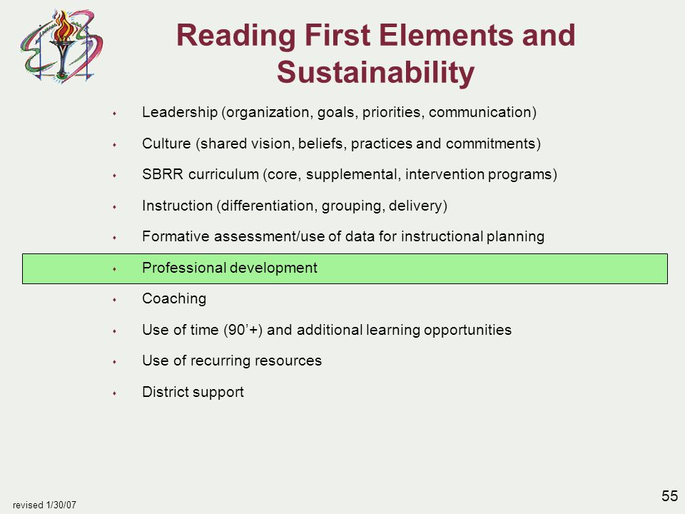 55 revised 1/30/07 Reading First Elements and Sustainability s Leadership (organization, goals, priorities, communication) s Culture (shared vision, beliefs, practices and commitments) s SBRR curriculum (core, supplemental, intervention programs) s Instruction (differentiation, grouping, delivery) s Formative assessment/use of data for instructional planning s Professional development s Coaching s Use of time (90'+) and additional learning opportunities s Use of recurring resources s District support