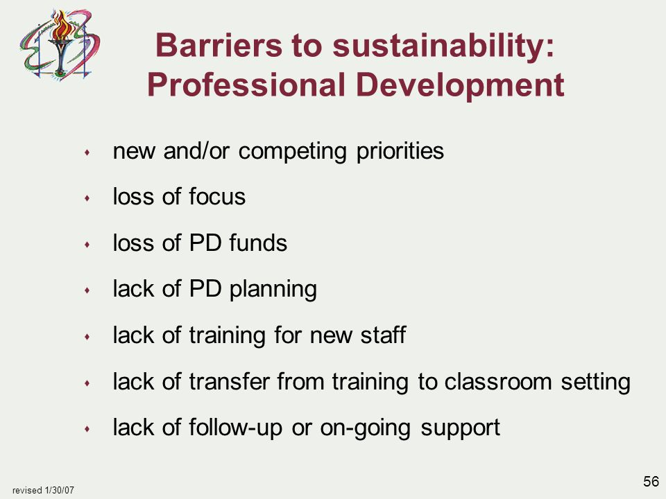 56 revised 1/30/07 Barriers to sustainability: Professional Development s new and/or competing priorities s loss of focus s loss of PD funds s lack of PD planning s lack of training for new staff s lack of transfer from training to classroom setting s lack of follow-up or on-going support