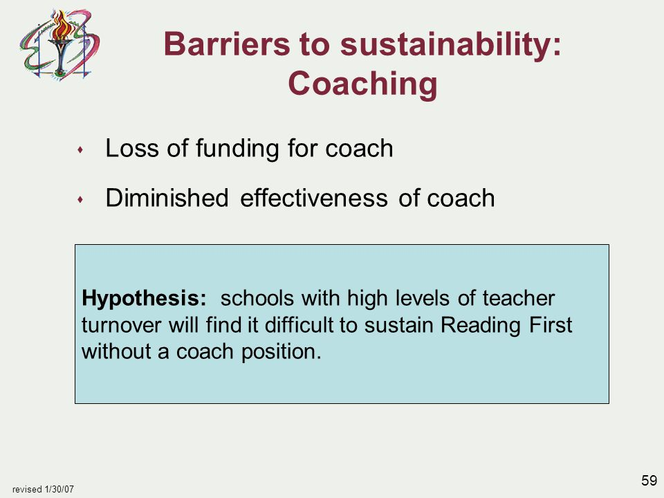 59 revised 1/30/07 Barriers to sustainability: Coaching s Loss of funding for coach s Diminished effectiveness of coach Hypothesis: schools with high levels of teacher turnover will find it difficult to sustain Reading First without a coach position.
