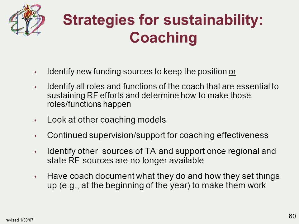 60 revised 1/30/07 Strategies for sustainability: Coaching s Identify new funding sources to keep the position or s Identify all roles and functions of the coach that are essential to sustaining RF efforts and determine how to make those roles/functions happen s Look at other coaching models s Continued supervision/support for coaching effectiveness s Identify other sources of TA and support once regional and state RF sources are no longer available s Have coach document what they do and how they set things up (e.g., at the beginning of the year) to make them work