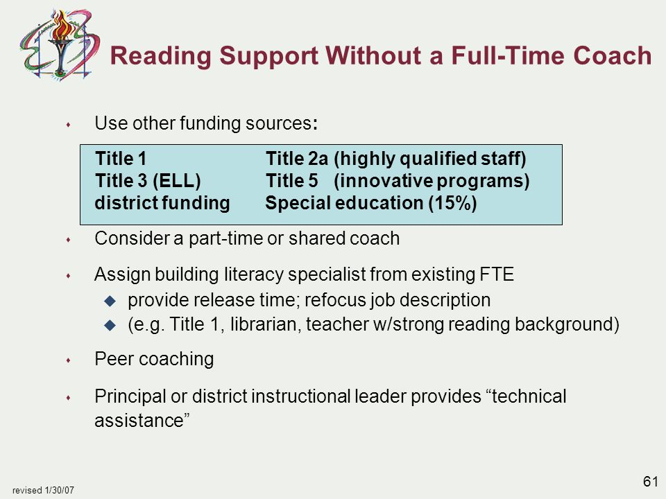61 revised 1/30/07 s Use other funding sources: Title 1Title 2a (highly qualified staff) Title 3 (ELL)Title 5 (innovative programs) district fundingSpecial education (15%) s Consider a part-time or shared coach s Assign building literacy specialist from existing FTE u provide release time; refocus job description u (e.g.