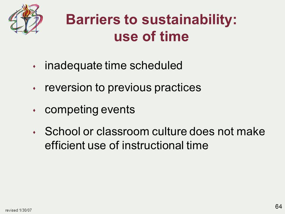 64 revised 1/30/07 Barriers to sustainability: use of time s inadequate time scheduled s reversion to previous practices s competing events s School o
