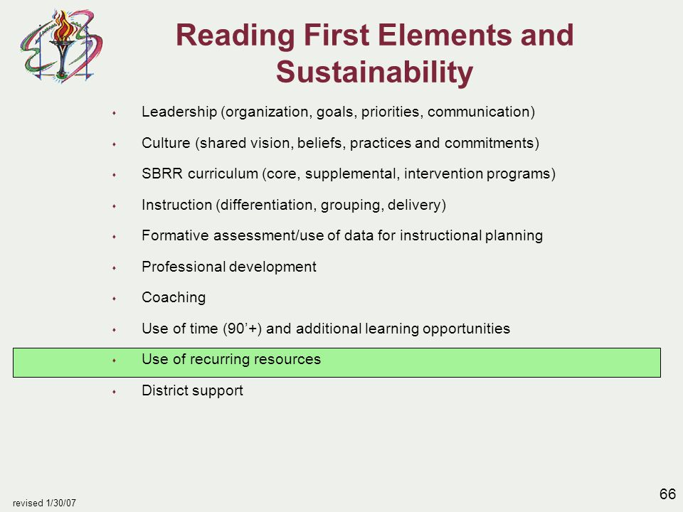 66 revised 1/30/07 Reading First Elements and Sustainability s Leadership (organization, goals, priorities, communication) s Culture (shared vision, beliefs, practices and commitments) s SBRR curriculum (core, supplemental, intervention programs) s Instruction (differentiation, grouping, delivery) s Formative assessment/use of data for instructional planning s Professional development s Coaching s Use of time (90'+) and additional learning opportunities s Use of recurring resources s District support