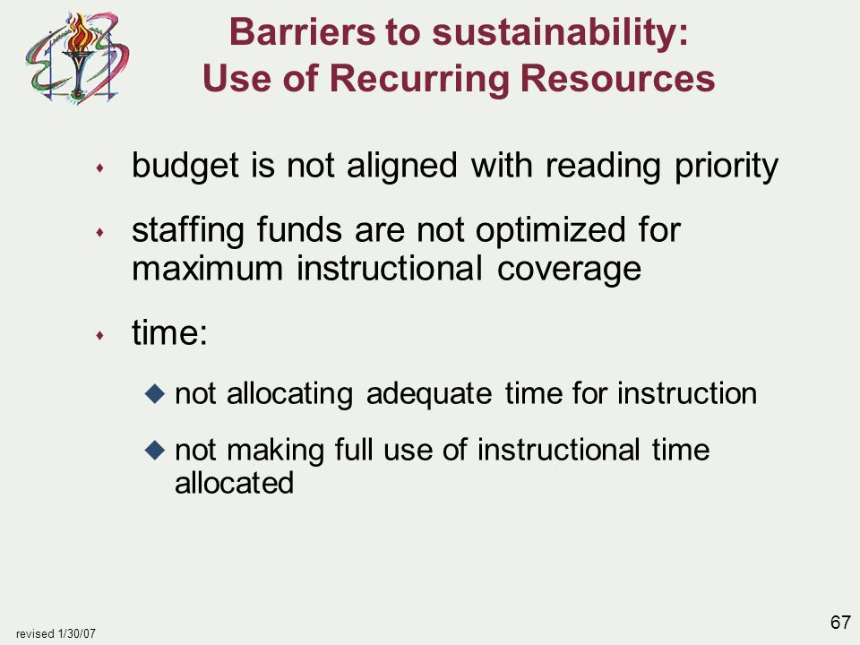 67 revised 1/30/07 Barriers to sustainability: Use of Recurring Resources s budget is not aligned with reading priority s staffing funds are not optimized for maximum instructional coverage s time: u not allocating adequate time for instruction u not making full use of instructional time allocated