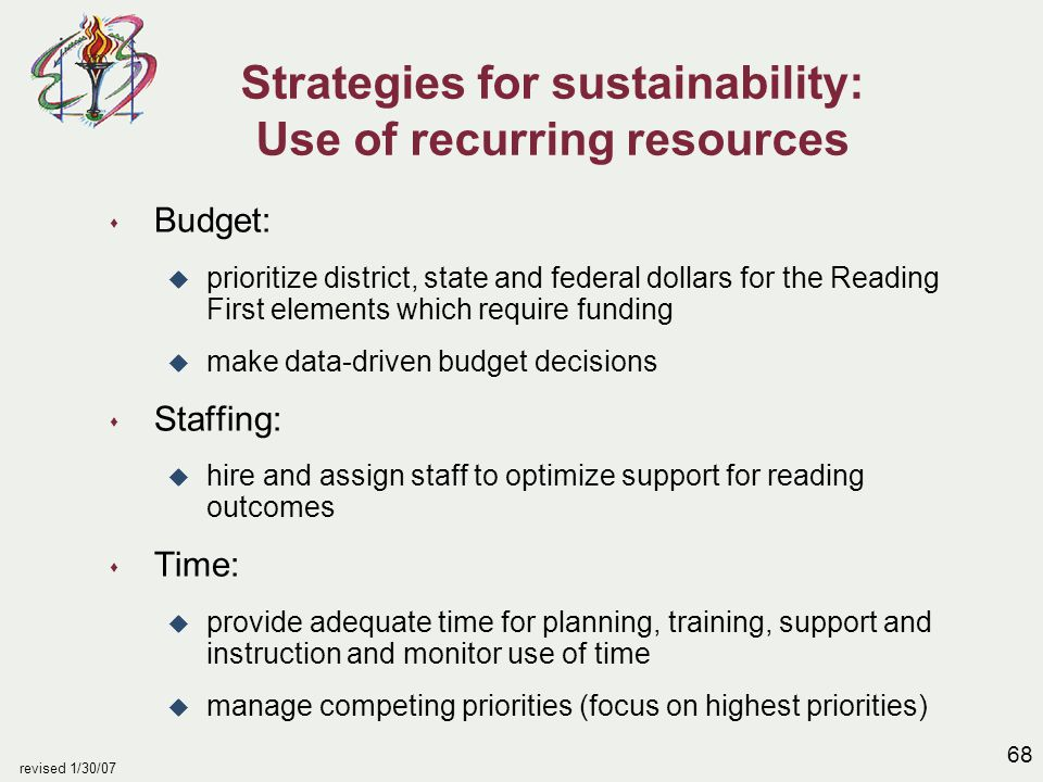 68 revised 1/30/07 Strategies for sustainability: Use of recurring resources s Budget: u prioritize district, state and federal dollars for the Reading First elements which require funding u make data-driven budget decisions s Staffing: u hire and assign staff to optimize support for reading outcomes s Time: u provide adequate time for planning, training, support and instruction and monitor use of time u manage competing priorities (focus on highest priorities)
