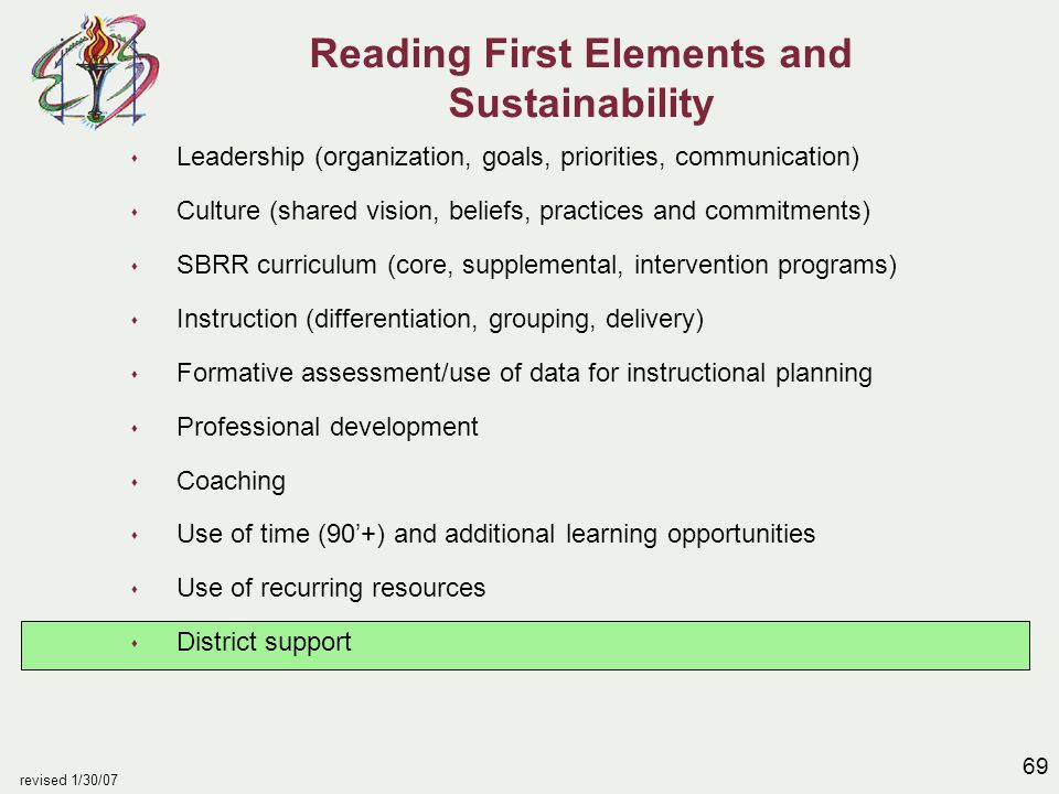 69 revised 1/30/07 Reading First Elements and Sustainability s Leadership (organization, goals, priorities, communication) s Culture (shared vision, b