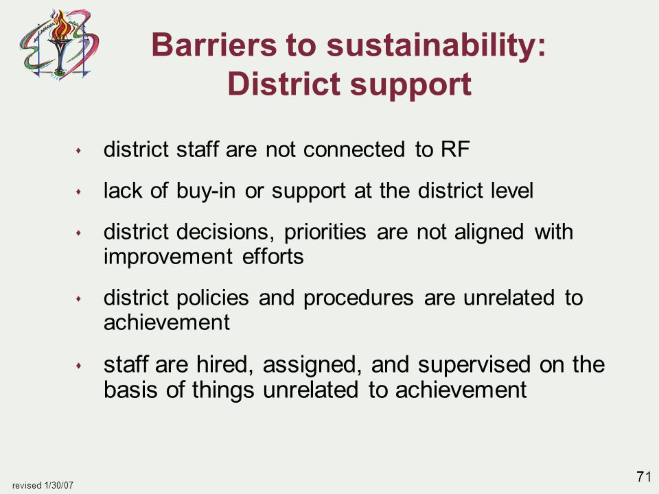 71 revised 1/30/07 Barriers to sustainability: District support s district staff are not connected to RF s lack of buy-in or support at the district l