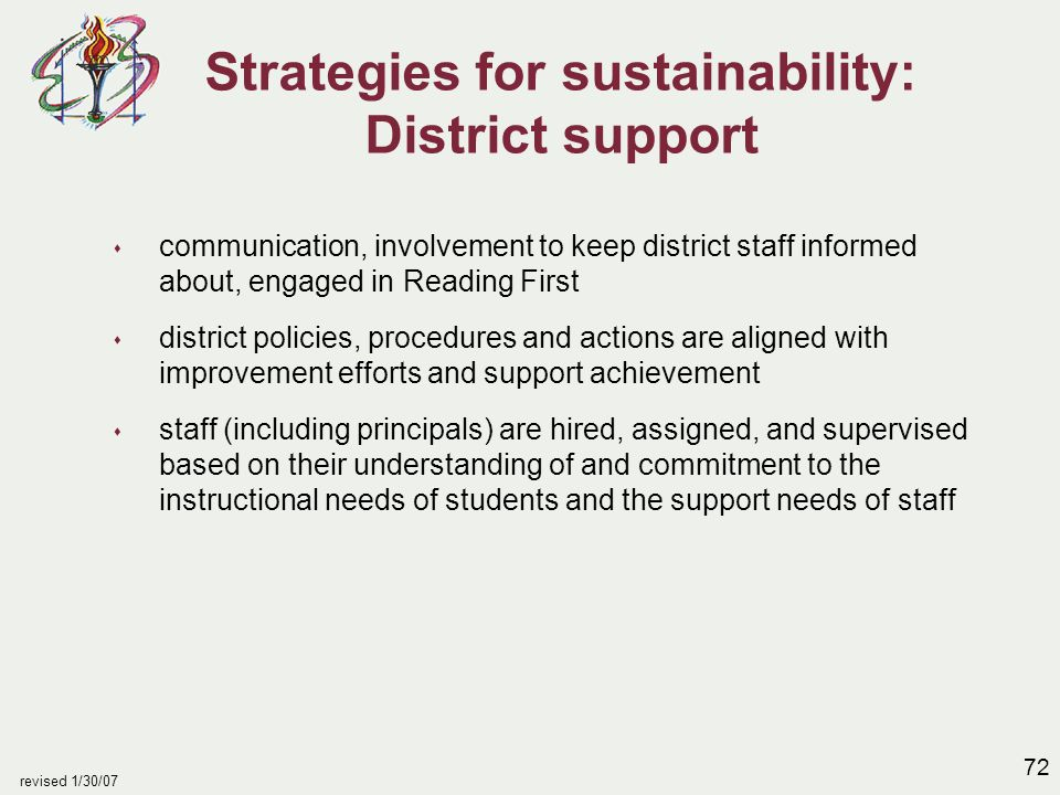 72 revised 1/30/07 Strategies for sustainability: District support s communication, involvement to keep district staff informed about, engaged in Reading First s district policies, procedures and actions are aligned with improvement efforts and support achievement s staff (including principals) are hired, assigned, and supervised based on their understanding of and commitment to the instructional needs of students and the support needs of staff
