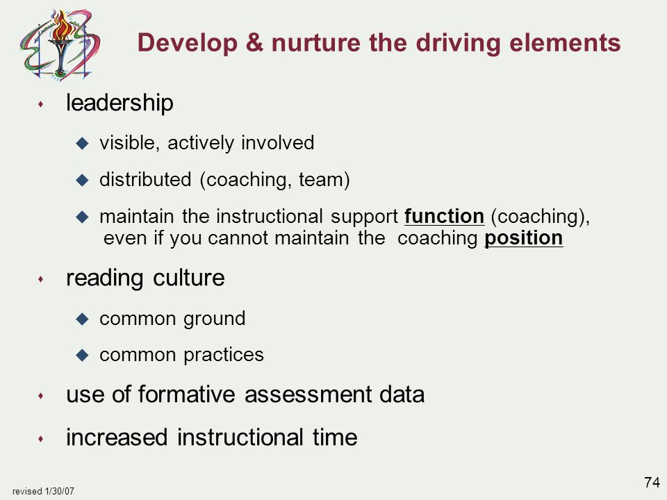 74 revised 1/30/07 Develop & nurture the driving elements s leadership u visible, actively involved u distributed (coaching, team) u maintain the inst