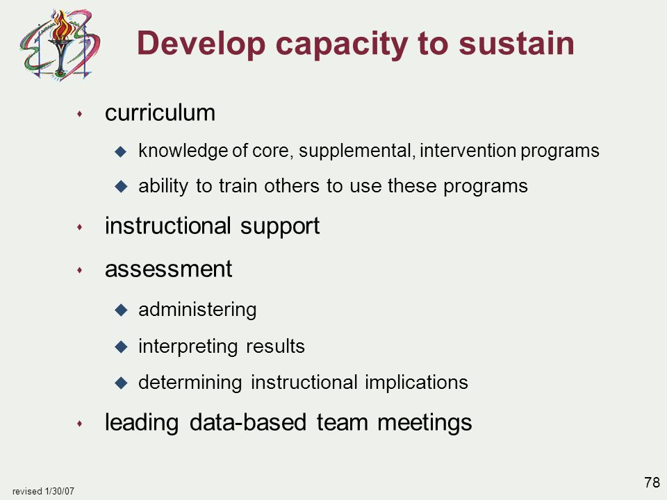78 revised 1/30/07 Develop capacity to sustain s curriculum u knowledge of core, supplemental, intervention programs u ability to train others to use these programs s instructional support s assessment u administering u interpreting results u determining instructional implications s leading data-based team meetings