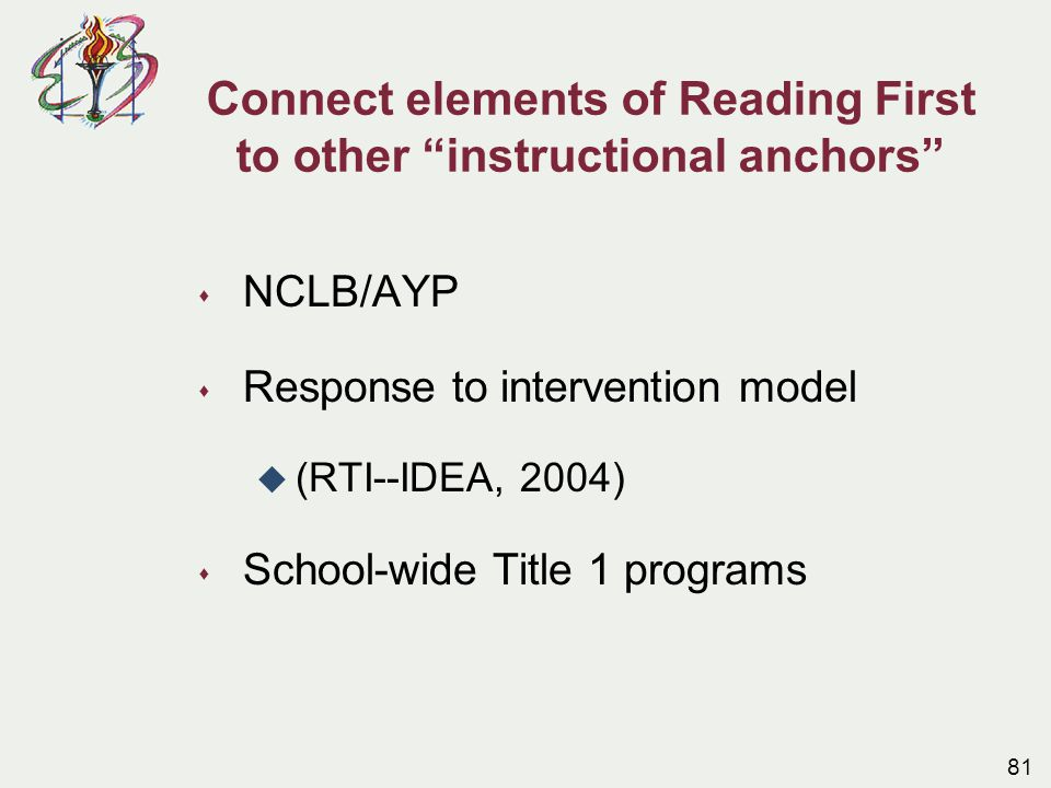 Connect elements of Reading First to other instructional anchors s NCLB/AYP s Response to intervention model u (RTI--IDEA, 2004) s School-wide Title 1 programs 81