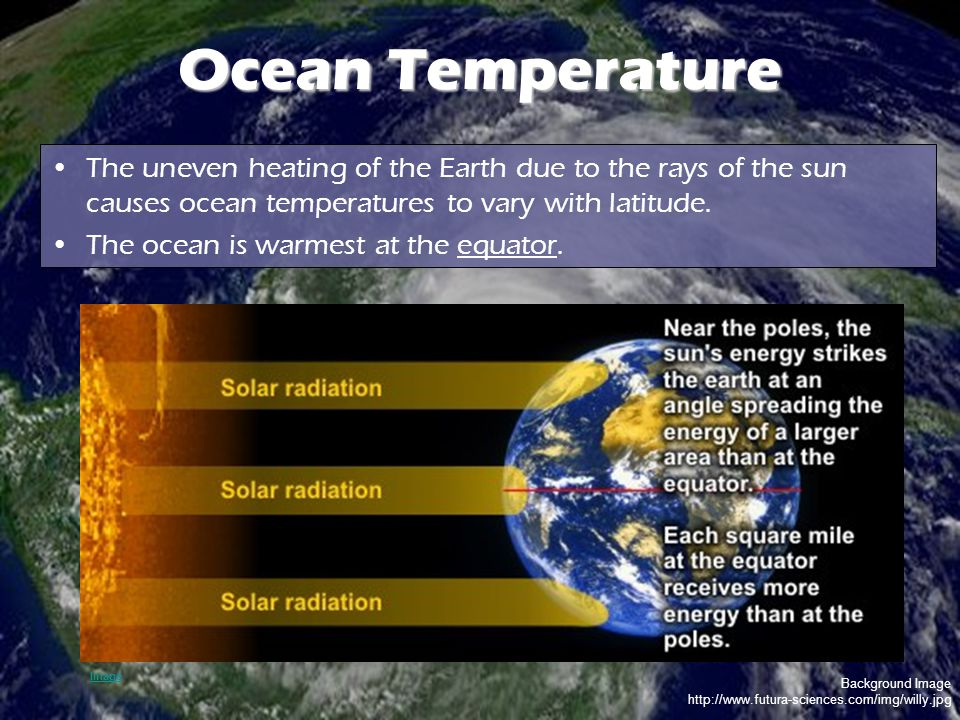 Background Image http://www.futura-sciences.com/img/willy.jpg Ocean Temperature The uneven heating of the Earth due to the rays of the sun causes ocean temperatures to vary with latitude.