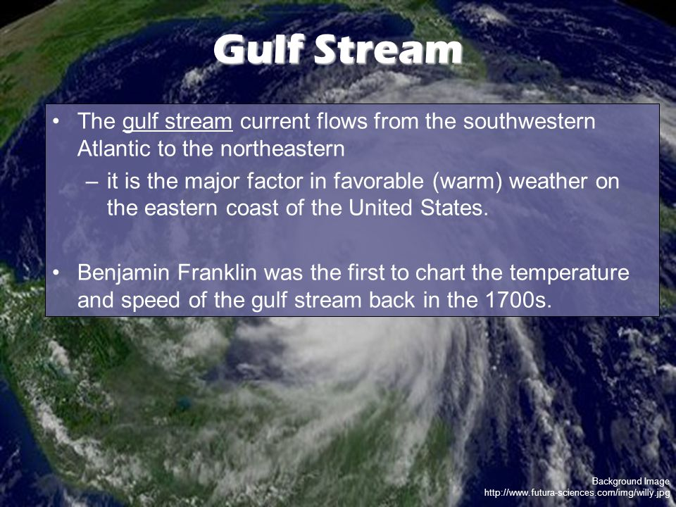 Background Image http://www.futura-sciences.com/img/willy.jpg Gulf Stream The gulf stream current flows from the southwestern Atlantic to the northeastern –it is the major factor in favorable (warm) weather on the eastern coast of the United States.