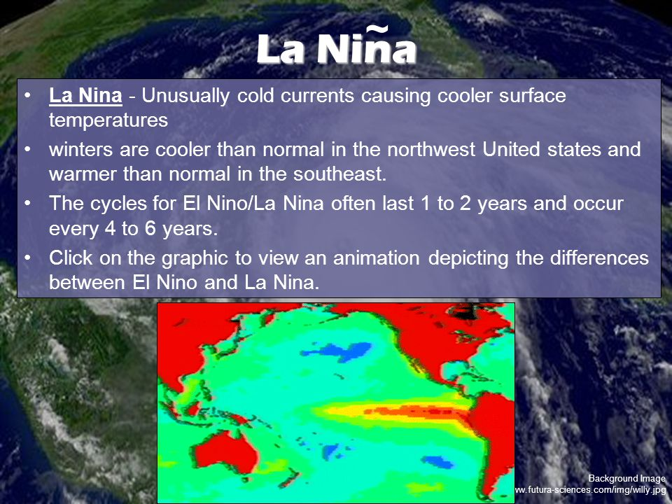 Background Image http://www.futura-sciences.com/img/willy.jpg La Nina La Nina - Unusually cold currents causing cooler surface temperatures winters are cooler than normal in the northwest United states and warmer than normal in the southeast.