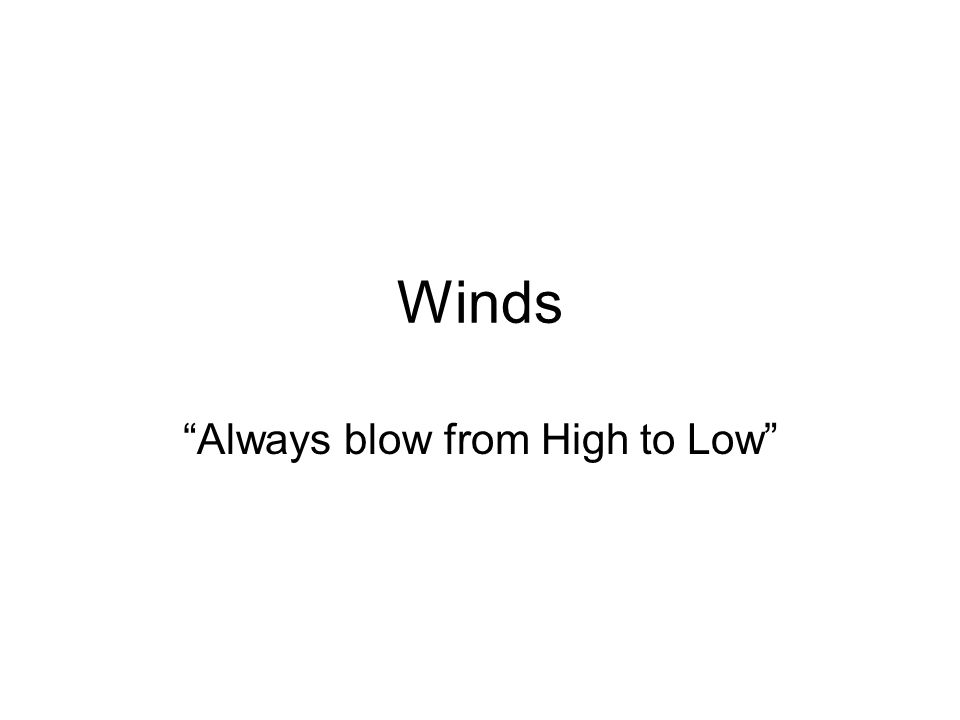 Winds Always blow from High to Low
