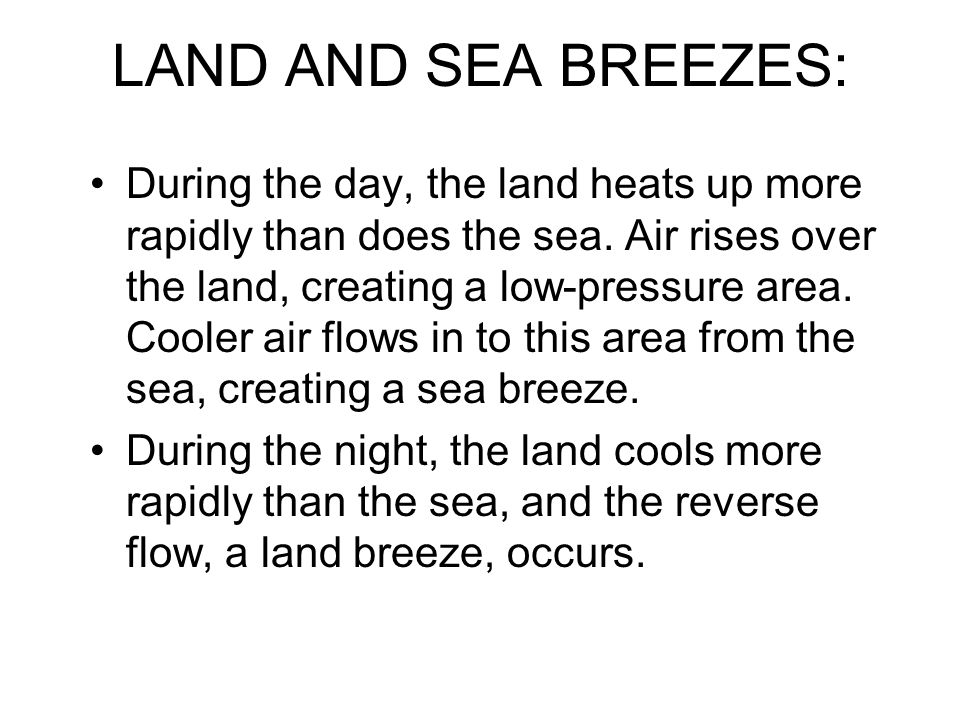 LAND AND SEA BREEZES: During the day, the land heats up more rapidly than does the sea.