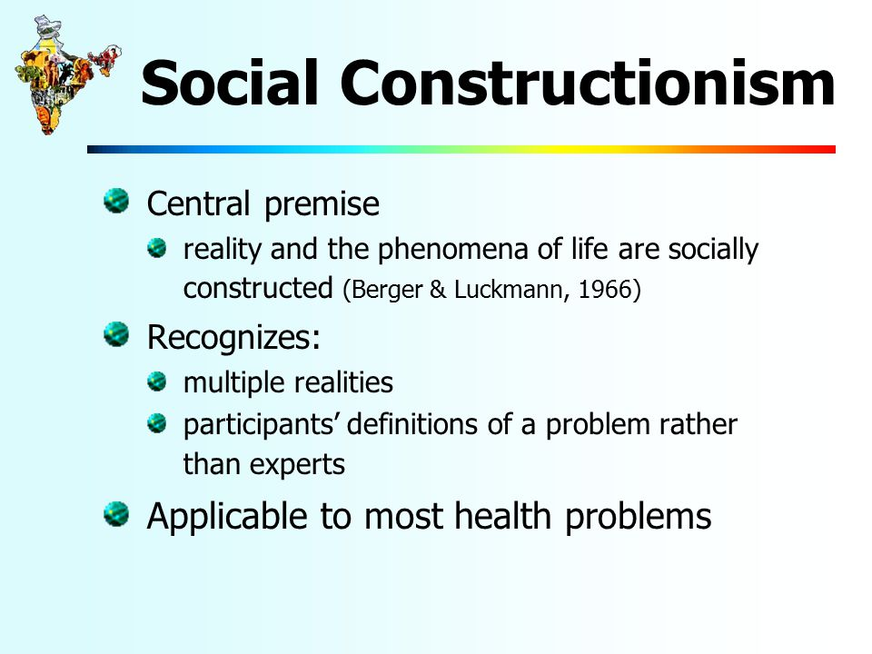Social Constructionism Central premise reality and the phenomena of life are socially constructed (Berger & Luckmann, 1966) Recognizes: multiple realities participants' definitions of a problem rather than experts Applicable to most health problems