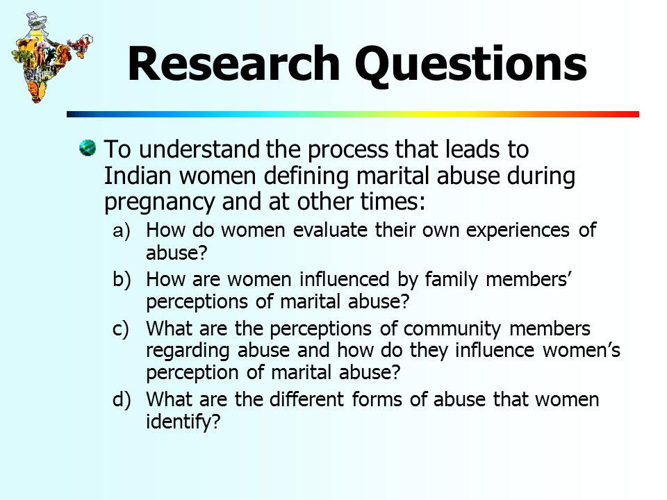 Research Questions To understand the process that leads to Indian women defining marital abuse during pregnancy and at other times: a) How do women evaluate their own experiences of abuse.
