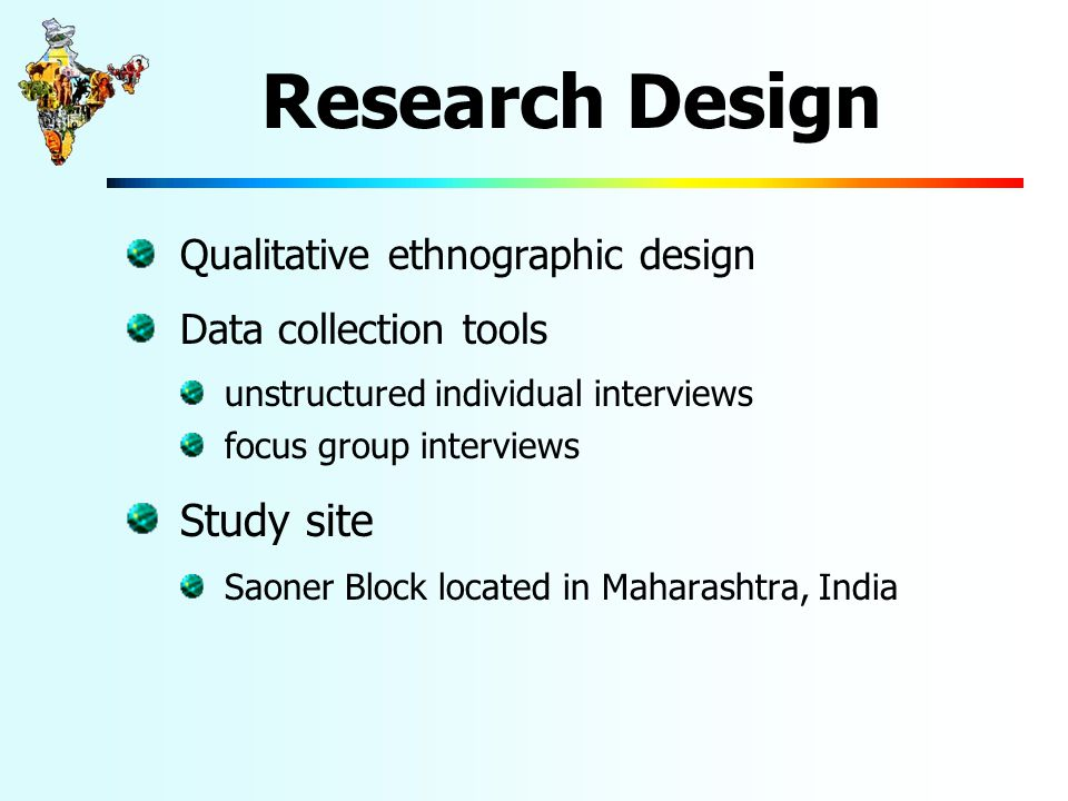 Research Design Qualitative ethnographic design Data collection tools unstructured individual interviews focus group interviews Study site Saoner Block located in Maharashtra, India