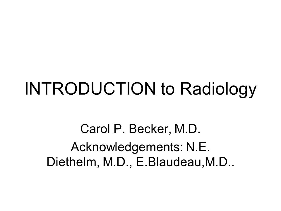 INTRODUCTION to Radiology Carol P. Becker, M.D. Acknowledgements: N.E.